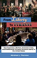 From Liberty to Tyranny: How Expansion, Warfare, Economic Crisis, and Entitlements Threaten Personal Liberty in the United States
