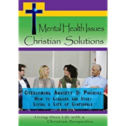 Mental Health Issues, Christian Solutions - Overcoming Anxiety and Phobias