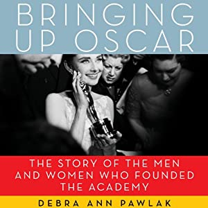 Bringing Up Oscar: The Story of the Men and Women Who Founded the Academy | [Debra Ann Pawlak]