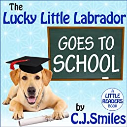 The Lucky Little Labrador Goes to School -- A Chapter Book With Pictures! Ages 6-10 (Little Readers)