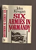 Six Armies in Normandy: From D-Day to the Liberation of Paris (0224015419) by Keegan, John