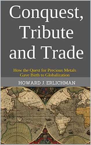 Howard J. Erlichman - Conquest, Tribute and Trade: How the Quest for Precious Metals Gave Birth to Globalization