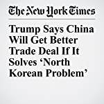 Trump Says China Will Get Better Trade Deal If It Solves 'North Korean Problem' | Mark Landler