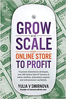 Grow & Scale Your Online Store To Profit: Map Your ECommerce Success From Lessons Of Over 50 + Experts