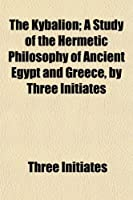 The Kybalion; A Study of the Hermetic Philosophy of Ancient Egypt and Greece, by Three Initiates