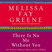 There Is No Me Without You: One Woman's Odyssey to Rescue Africa's Children | [Melissa Fay Greene]