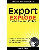 img - for [ Export to Explode Cash Flow and Profits: Creating New Streams of Business in Asia, Africa, and the Americas with Little Investment BY Elliott, Lauri E. ( Author ) ] { Paperback } 2010 book / textbook / text book