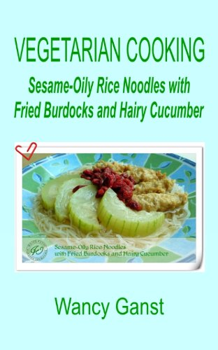 Vegetarian Cooking: Sesame-Oily Rice Noodles With Fried Burdocks And Hairy Cucumber (Vegetarian Cooking - Vegetables And Fruits Book 276)