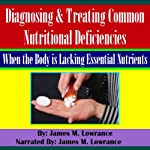 Diagnosing & Treating Common Nutritional Deficiencies: When the Body Is Lacking Essential Nutrients | James Lowrance