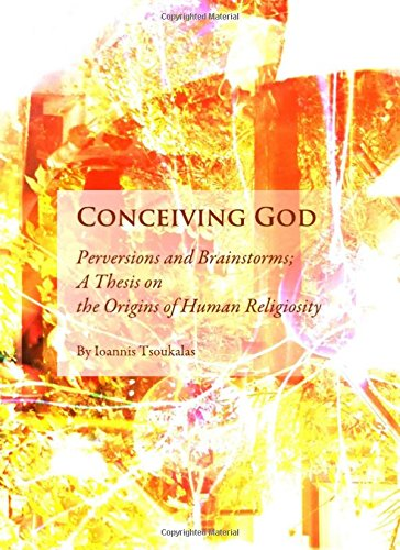 Conceiving God: Perversions and Brainstorms; A Thesis on the Origins of Human Religiosity