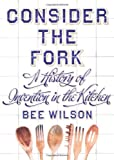 Bee Wilson Consider the Fork: A History of Invention in the Kitchen