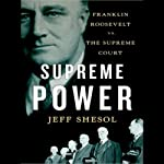 Supreme Power: Franklin Roosevelt vs. the Supreme Court | Jeff Shesol
