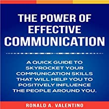 The Power of Effective Communication: A Quick Guide to Skyrocket Your Communication Skills That Will Help You to Positively Influence the People Around You Audiobook by Ronald A. Valentino Narrated by Neil Reeves