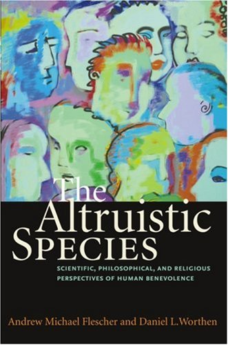 The Altruistic Species: Scientific, Philosophical, and Religious Perspectives of Human Benevolence, ANDREW MICHAEL FLESCHER, DANIEL L. WORTHEN