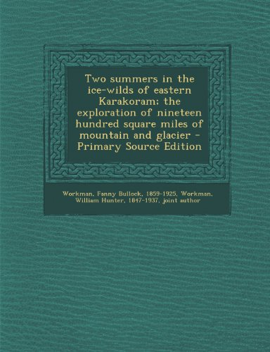 Two Summers in the Ice-Wilds of Eastern Karakoram; The Exploration of Nineteen Hundred Square Miles of Mountain and Glacier - Primary Source Edition