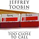 Too Close to Call: The Thirty-Six-Day Battle to Decide the 2000 Election Audiobook by Jeffrey Toobin Narrated by Eric Martin