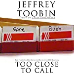 Too Close to Call: The Thirty-Six-Day Battle to Decide the 2000 Election | Jeffrey Toobin