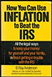How You Can Use Inflation to Beat the IRS: All the Legal Ways to Keep Your Money for Yourself and Your Family ... Without Getting in Trouble With the