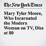 Mary Tyler Moore, Who Incarnated the Modern Woman on TV, Dies at 80   Virginia Heffernan