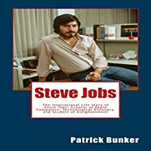 Steve Jobs: The Inspirational Life Story of Steve Jobs, Creator of Apple Computers, Technological Visionary, and Student of Enlightenment Audiobook by Patrick Bunker Narrated by Mark Rossman
