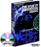 THE BOOK OF CEREMONIAL MAGIC BY ARTHUR EDWARD WAITE ALSO KNOWN AS THE BOOK OF BLACK MAGIC AND PACTS A GRIMOIRE ON A CD