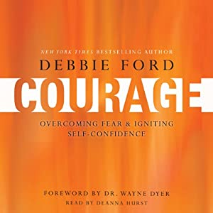 Courage: Overcoming Fear and Igniting Self-Confidence | [Debbie Ford, Wayne W. Dyer]