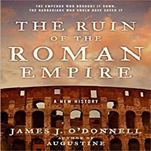 The Ruin of the Roman Empire: A New History | [James J. O'Donnell]