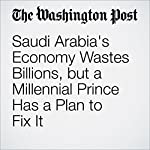 Saudi Arabia's Economy Wastes Billions, but a Millennial Prince Has a Plan to Fix It | Adam Taylor
