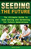 Seeding the Future: The Ultimate Guide to Seed Saving and Gardening for Future Generations (Gardening Guidebooks)