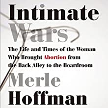Intimate Wars: The Life and Times of the Woman Who Brought Abortion from the Back Alley to the Boardroom (       UNABRIDGED) by Merle Hoffman Narrated by Suzanne Toren