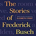 The Stories of Frederick Busch Audiobook by Frederick Busch, Elizabeth Strout (editor) Narrated by Chris Sorensen