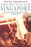 The Battle for Singapore: The True Story of the Greatest Catastrophe of World War II (0749950854) by Thompson, Peter