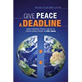 Give Peace a Deadline: What Ordinary People Can Do to Cause World Peace in Five Years