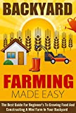 Backyard Farming Made Easy - The Best Guide For Beginners To Growing Food And Constructing A Mini Farm In Your Backyard (Easy Guide For Farming, Growing ... Mini Farm, Backyard farming, Easy Farming)