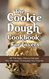The Cookie Dough Cookbook For Lovers:  All The Basic Delicious Recipes You Need To Impress Your Friends