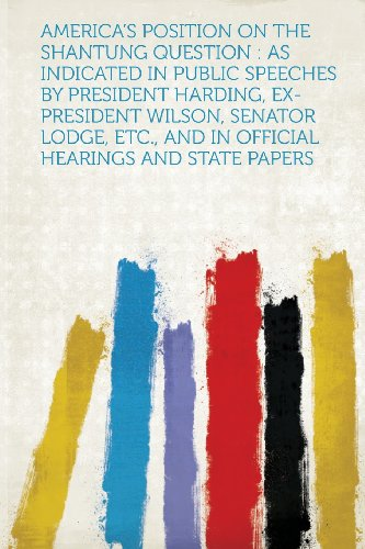 America's Position on the Shantung Question: as Indicated in Public Speeches by President Harding, Ex-President Wilson, Senator Lodge, Etc., and in Official Hearings and State Papers