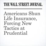 Americans Shun Life Insurance, Forcing New Tactics at Prudential | Leslie Scism,Sarah Krouse