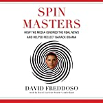 Spin Masters: How the Media Ignored the Real News and Helped Reelect Barack Obama | David Freddoso