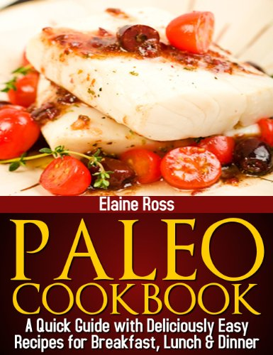 Paleo Cookbook : A Quick Guide With Deliciously Easy Recipes For Breakfast, Lunch & Dinner