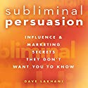 Subliminal Persuasion: Influence & Marketing Secrets They Don't Want You to Know Audiobook by Dave Lakhani Narrated by Dave Lakhani