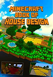 Minecraft: Ultimate Book of House Design: Gorgeous Book of Minecraft House Designs. Interior & Exterior. All-In-One Catalog with Step-by-Step Guides. Mansions, High-Tech Construction and House Ideas.