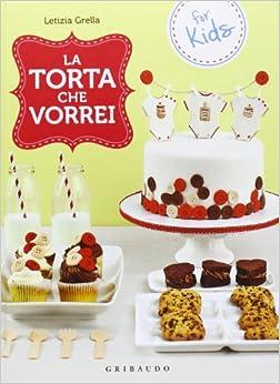 La torta che vorrei. For kids: Letizia Grella
