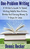 One-Problem Writing: A Writer's Guide To Speed-Writing Helpful Non-Fiction Books And Earning Money In 7-Days Or Less