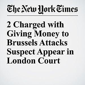 2 Charged with Giving Money to Brussels Attacks Suspect Appear in London Court Other von Kimiko De Freytas Tamura Gesprochen von: Corey M. Snow