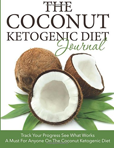 The Coconut Ketogenic Diet Journal: Track Your Progress See What Works: A Must For Anyone On The Coconut Ketogenic Diet