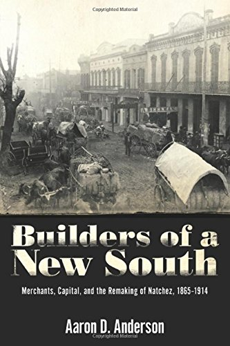Builders of a New South: Merchants, Capital, and the Remaking of Natchez, 1865-1914