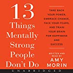 13 Things Mentally Strong People Don't Do: Take Back Your Power, Embrace Change, Face Your Fears, and Train Your Brain for Happiness and Success | Amy Morin
