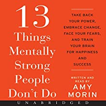 13 Things Mentally Strong People Don't Do: Take Back Your Power, Embrace Change, Face Your Fears, and Train Your Brain for Happiness and Success (       UNABRIDGED) by Amy Morin Narrated by Amy Morin