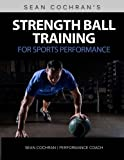 Strength Ball Training for Sports Performance: Exercise Ball & Medicine Ball Exercises, Programs, & Protocols