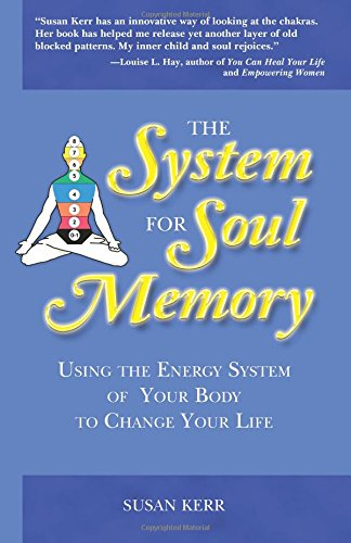 The System For Soul Memory: Using the Energy System of Your Body to Change Your Life